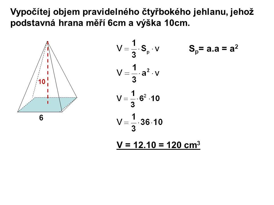 Vypočítej objem pravidelného čtyřbokého jehlanu, jehož podstavná hrana měří 6cm a výška 10cm. 6 10 S p = a.a = a 2 V = 12.10 = 120 cm 3