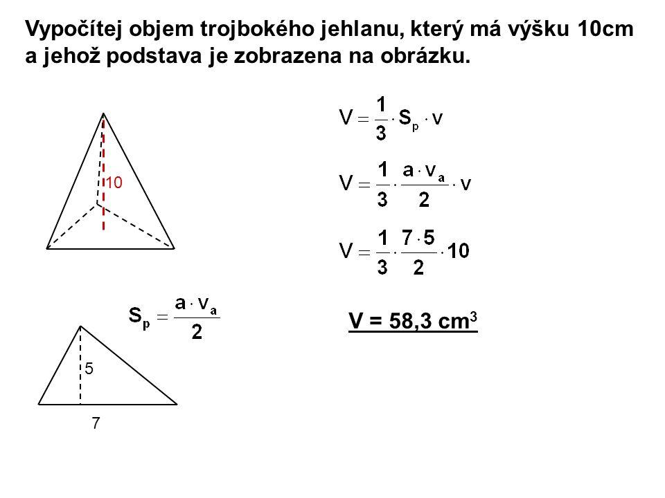 Vypočítej objem trojbokého jehlanu, který má výšku 10cm a jehož podstava je zobrazena na obrázku. V = 58,3 cm 3 7 5 10