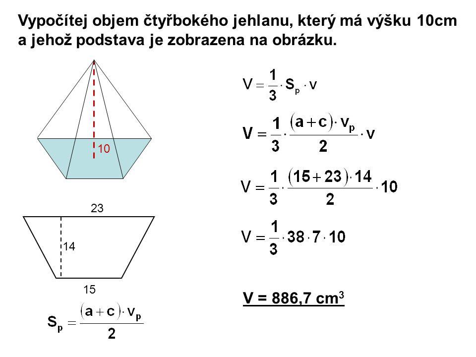 Vypočítej objem čtyřbokého jehlanu, který má výšku 10cm a jehož podstava je zobrazena na obrázku. V = 886,7 cm 3 10 15 23 14