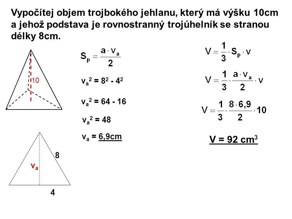 Vypočítej objem trojbokého jehlanu, který má výšku 10cm a jehož podstava je rovnostranný trojúhelník se stranou délky 8cm. V = 92 cm 3 10 4 8 vava v a