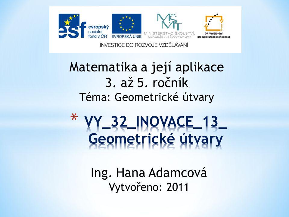 Matematika a její aplikace 3. až 5. ročník Téma: Geometrické útvary Ing. Hana Adamcová Vytvořeno: 2011
