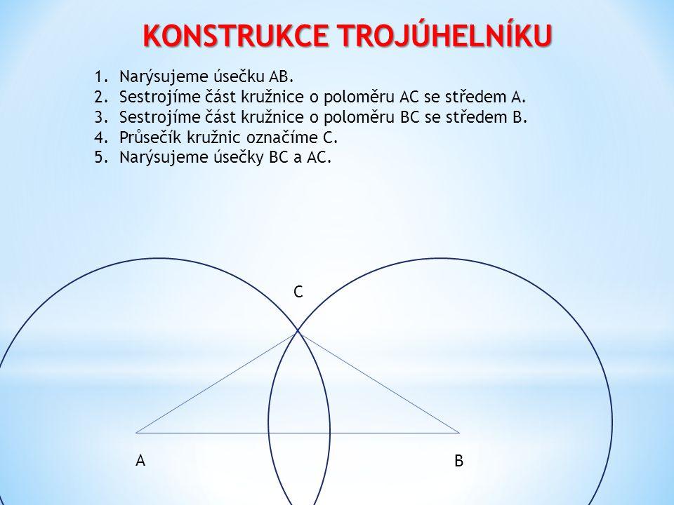 KONSTRUKCE TROJÚHELNÍKU 1.Narýsujeme úsečku AB. 2.Sestrojíme část kružnice o poloměru AC se středem A. 3.Sestrojíme část kružnice o poloměru BC se stř