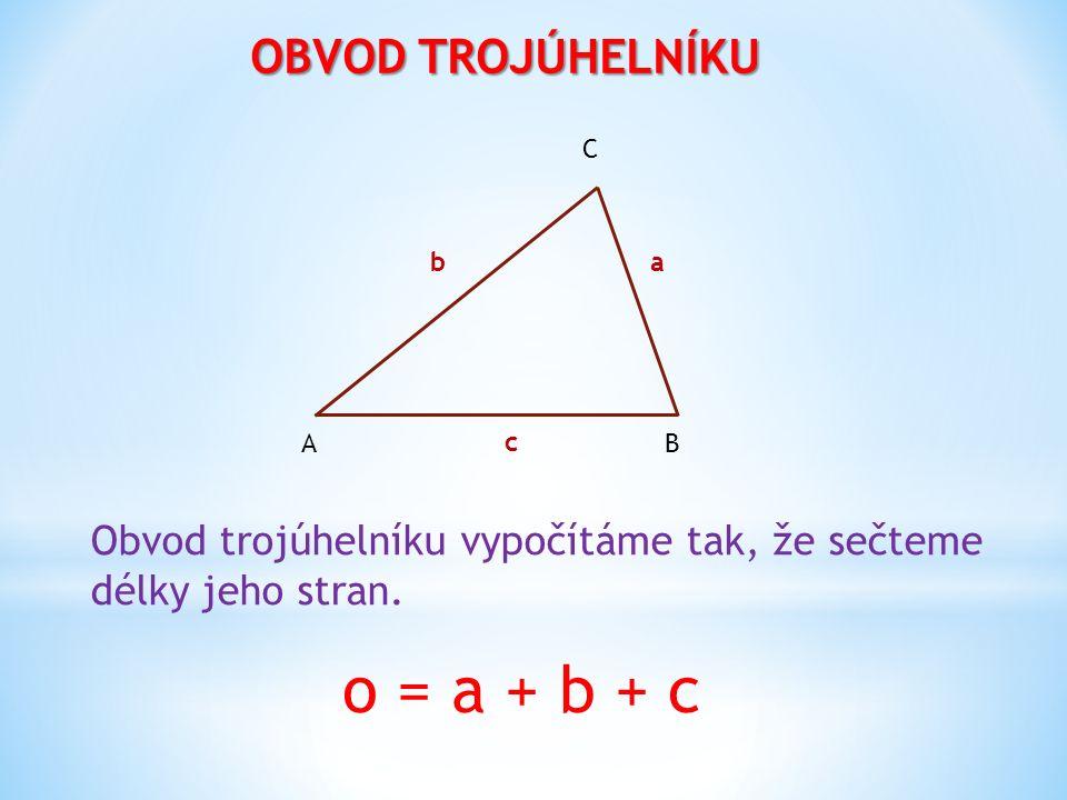 OBVOD TROJÚHELNÍKU B C A b a c Obvod trojúhelníku vypočítáme tak, že sečteme délky jeho stran. o = a + b + c