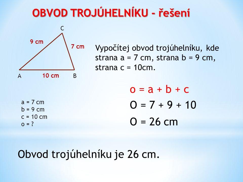 OBVOD TROJÚHELNÍKU - řešení o = a + b + c B C A 9 cm 7 cm 10 cm Vypočítej obvod trojúhelníku, kde strana a = 7 cm, strana b = 9 cm, strana c = 10cm. O