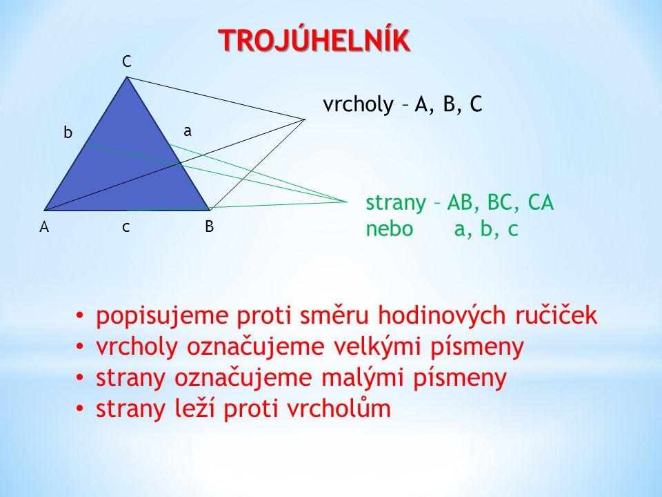 TROJÚHELNÍK AB C c a b vrcholy – A, B, C strany – AB, BC, CA nebo a, b, c popisujeme proti směru hodinových ručiček vrcholy označujeme velkými písmeny strany označujeme malými písmeny strany leží proti vrcholům