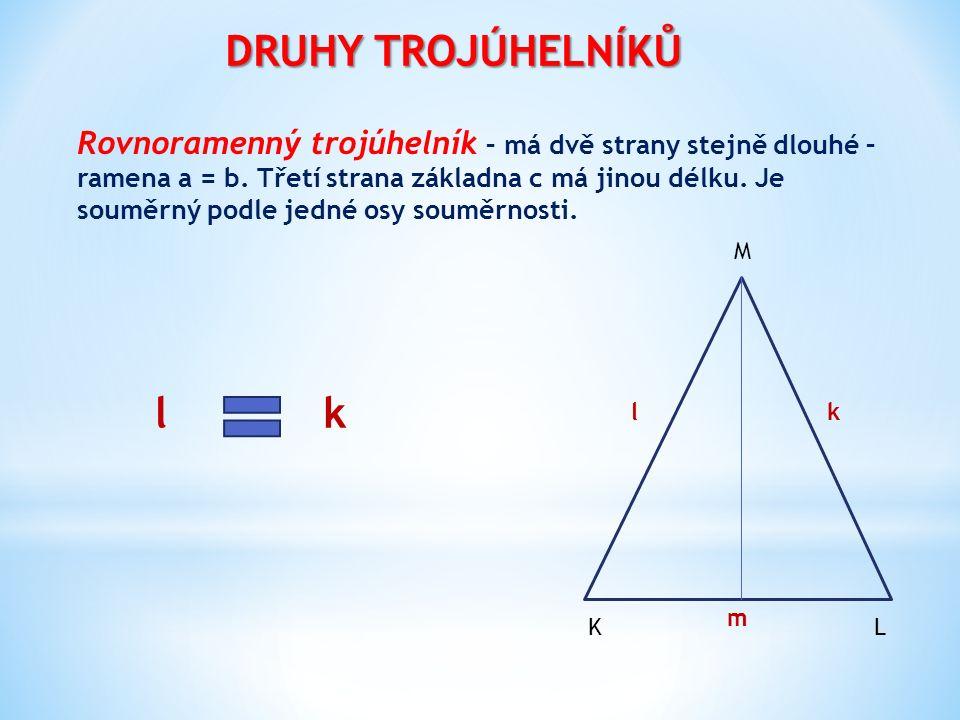 DRUHY TROJÚHELNÍKŮ Rovnoramenný trojúhelník – má dvě strany stejně dlouhé – ramena a = b. Třetí strana základna c má jinou délku. Je souměrný podle je