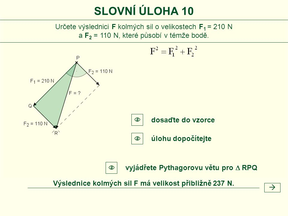  SLOVNÍ ÚLOHA 10 Určete výslednici F kolmých sil o velikostech F 1 = 210 N a F 2 = 110 N, které působí v témže bodě. vyjádřete Pythagorovu větu pro 