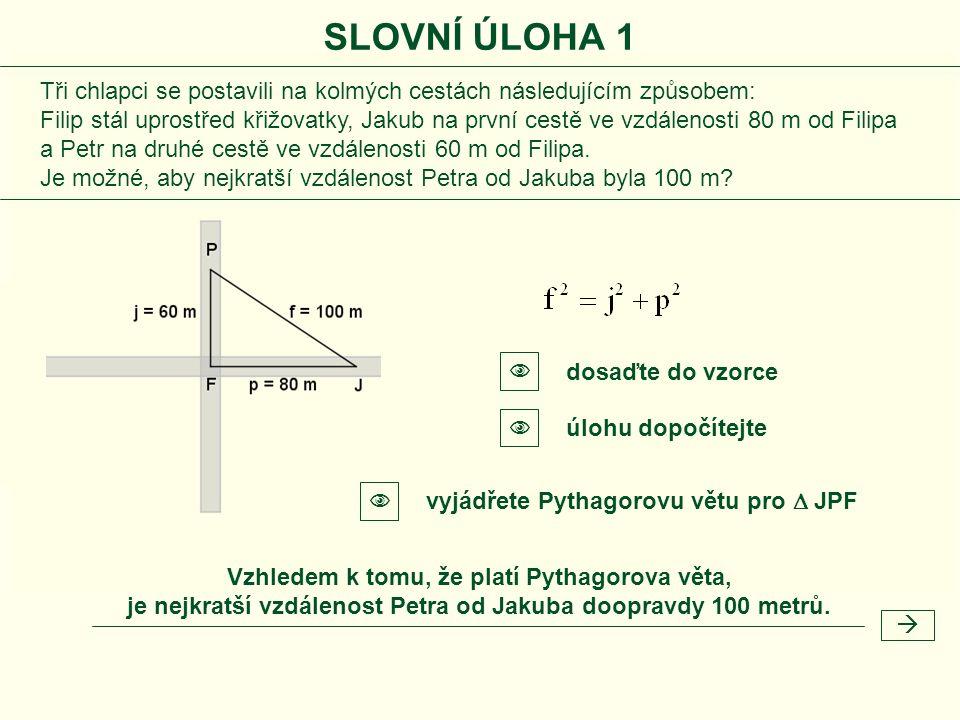 SLOVNÍ ÚLOHA 1 Vzhledem k tomu, že platí Pythagorova věta, je nejkratší vzdálenost Petra od Jakuba doopravdy 100 metrů.