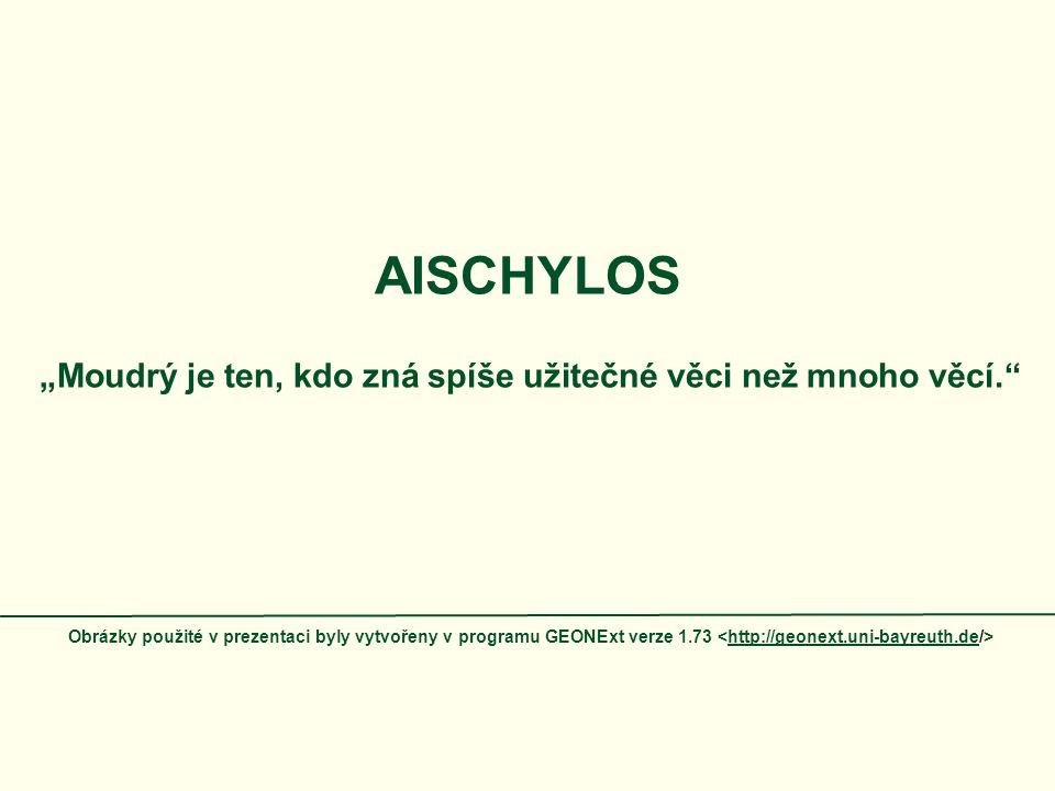 """AISCHYLOS """"Moudrý je ten, kdo zná spíše užitečné věci než mnoho věcí."""" Obrázky použité v prezentaci byly vytvořeny v programu GEONExt verze 1.73 http:"""
