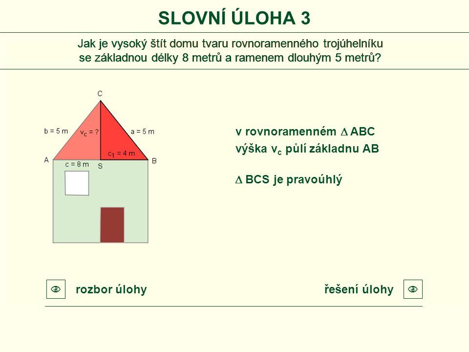 SLOVNÍ ÚLOHA 3 řešení úlohyrozbor úlohy  v rovnoramenném  ABC  výška v c půlí základnu AB  BCS je pravoúhlý Jak je vysoký štít domu tvaru rovnoramenného trojúhelníku se základnou délky 8 metrů a ramenem dlouhým 5 metrů.