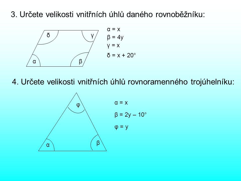 3. Určete velikosti vnitřních úhlů daného rovnoběžníku: α δ α = x β = 4y γ = x δ = x + 20° β γ 4. Určete velikosti vnitřních úhlů rovnoramenného trojú