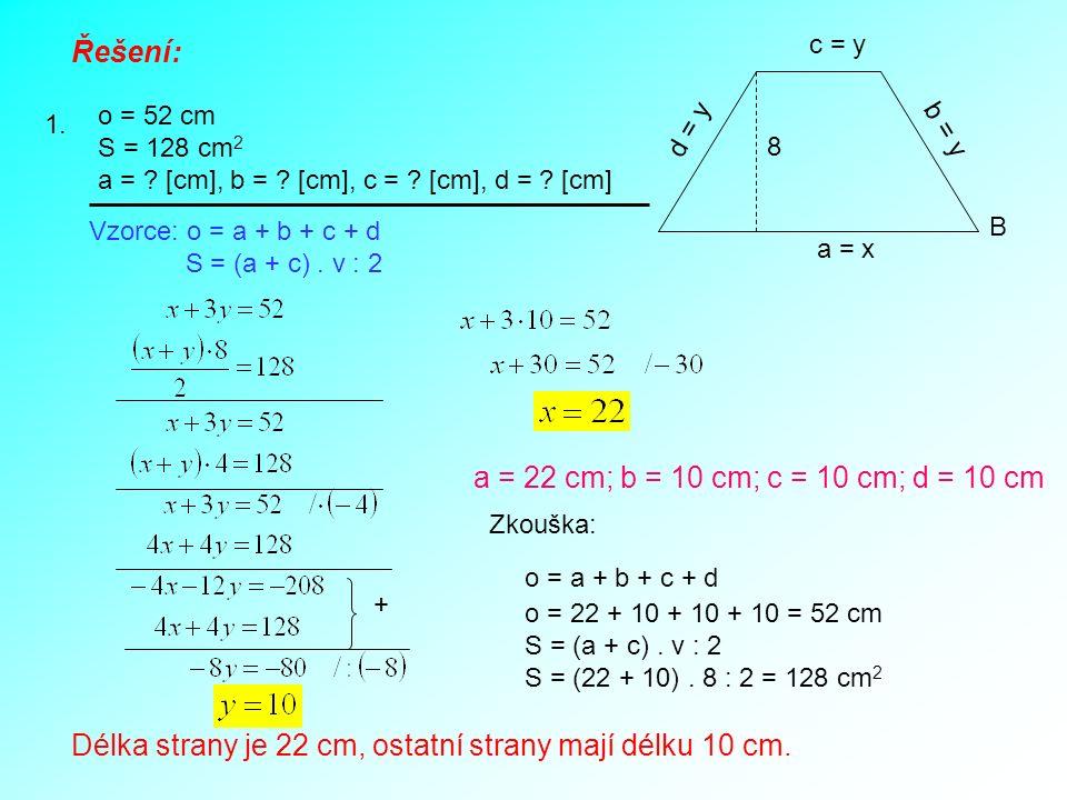 Řešení: 1. o = 52 cm S = 128 cm 2 a = ? [cm], b = ? [cm], c = ? [cm], d = ? [cm] b = y d = y 8 B c = y a = x Vzorce: o = a + b + c + d S = (a + c). v