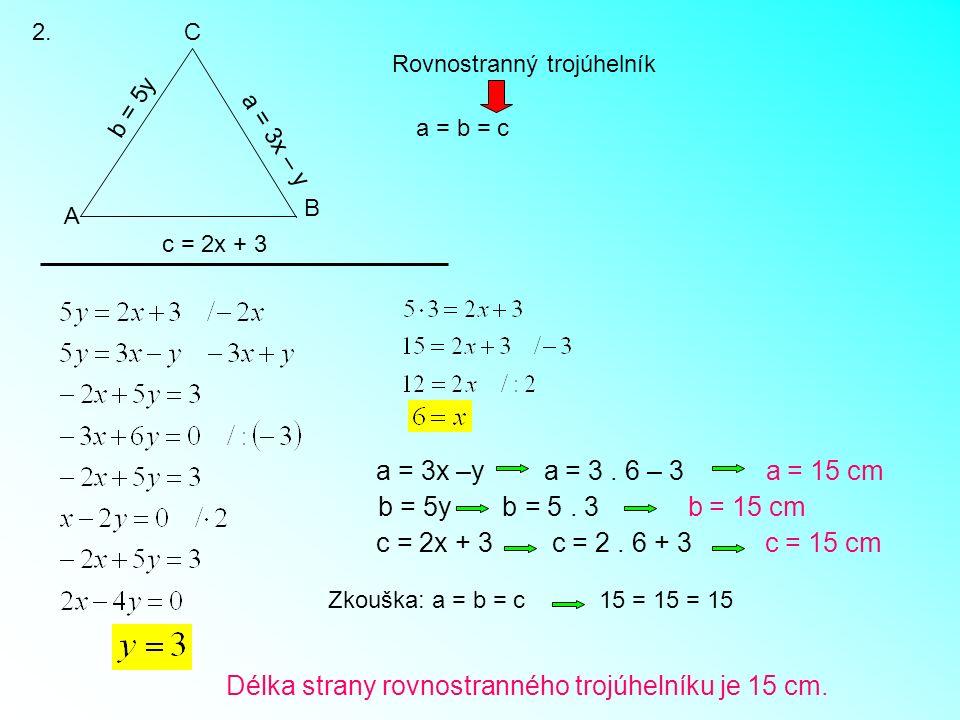 2. c = 2x + 3 a = 3x – y b = 5y A B C Rovnostranný trojúhelník a = b = c a = 3x –y a = 3. 6 – 3 a = 15 cm b = 5y b = 5. 3 b = 15 cm c = 2x + 3 c = 2.
