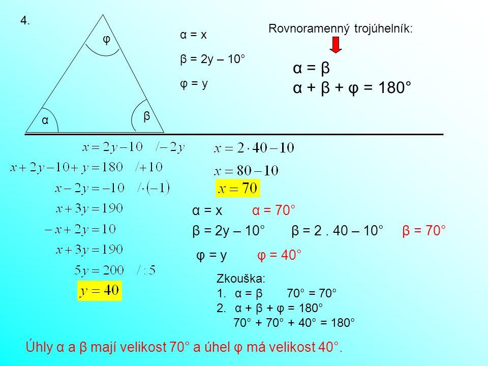 4. α β φ α = x β = 2y – 10° φ = y Rovnoramenný trojúhelník: α = β α + β + φ = 180° α = x α = 70° β = 2y – 10° β = 2. 40 – 10° β = 70° φ = y φ = 40° Zk