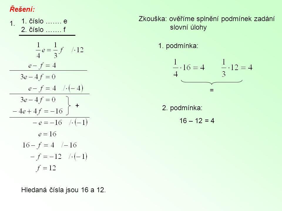 Řešení: 1. 1. číslo ……. e 2. číslo ……. f + Zkouška: ověříme splnění podmínek zadání slovní úlohy 1. podmínka: = 2. podmínka: 16 – 12 = 4 Hledaná čísla