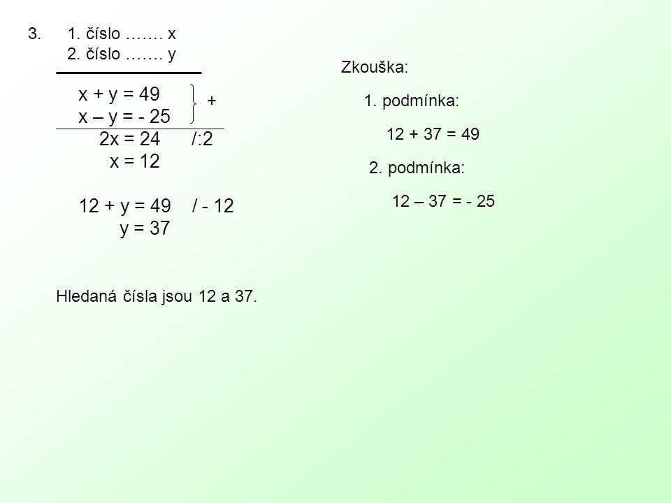 3.1. číslo ……. x 2. číslo ……. y x + y = 49 x – y = - 25 2x = 24 /:2 x = 12 12 + y = 49 / - 12 y = 37 + Zkouška: 1. podmínka: 12 + 37 = 49 2. podmínka: