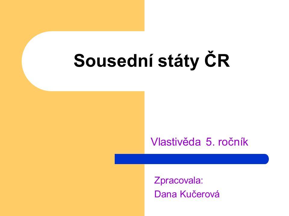 Sousední státy ČR Vlastivěda 5. ročník Zpracovala: Dana Kučerová