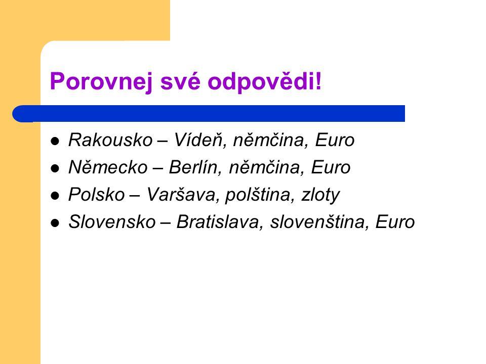 Porovnej své odpovědi! Rakousko – Vídeň, němčina, Euro Německo – Berlín, němčina, Euro Polsko – Varšava, polština, zloty Slovensko – Bratislava, slove