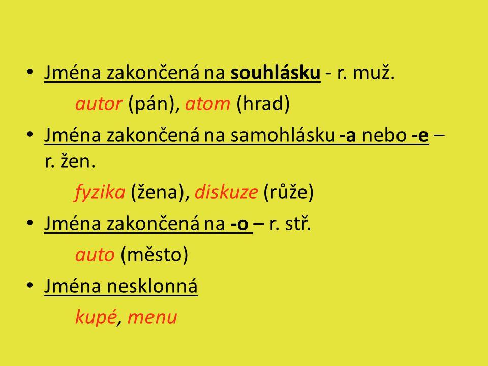 Jména zakončená na souhlásku - r. muž. autor (pán), atom (hrad) Jména zakončená na samohlásku -a nebo -e – r. žen. fyzika (žena), diskuze (růže) Jména
