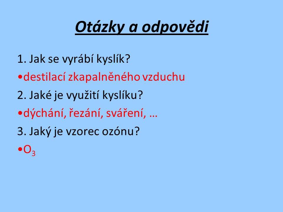 Otázky a odpovědi 1. Jak se vyrábí kyslík. destilací zkapalněného vzduchu 2.
