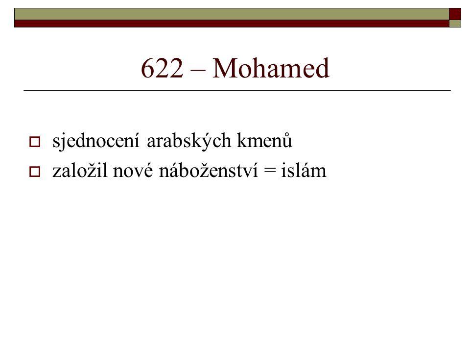 622 – Mohamed  sjednocení arabských kmenů  založil nové náboženství = islám