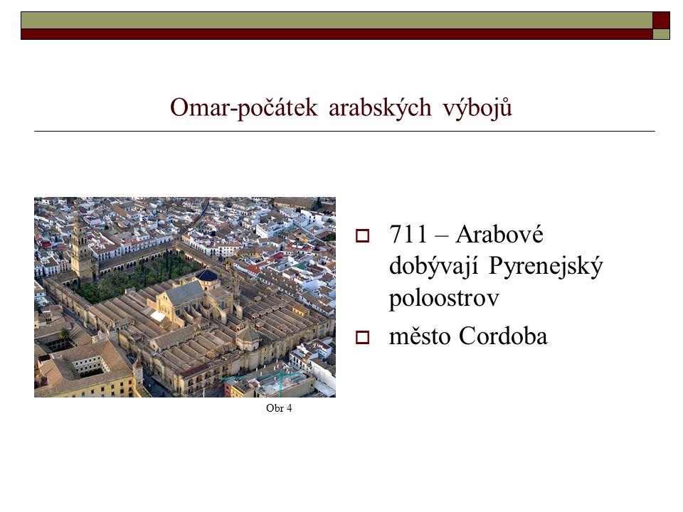 Omar-počátek arabských výbojů  711 – Arabové dobývají Pyrenejský poloostrov  město Cordoba Obr 4