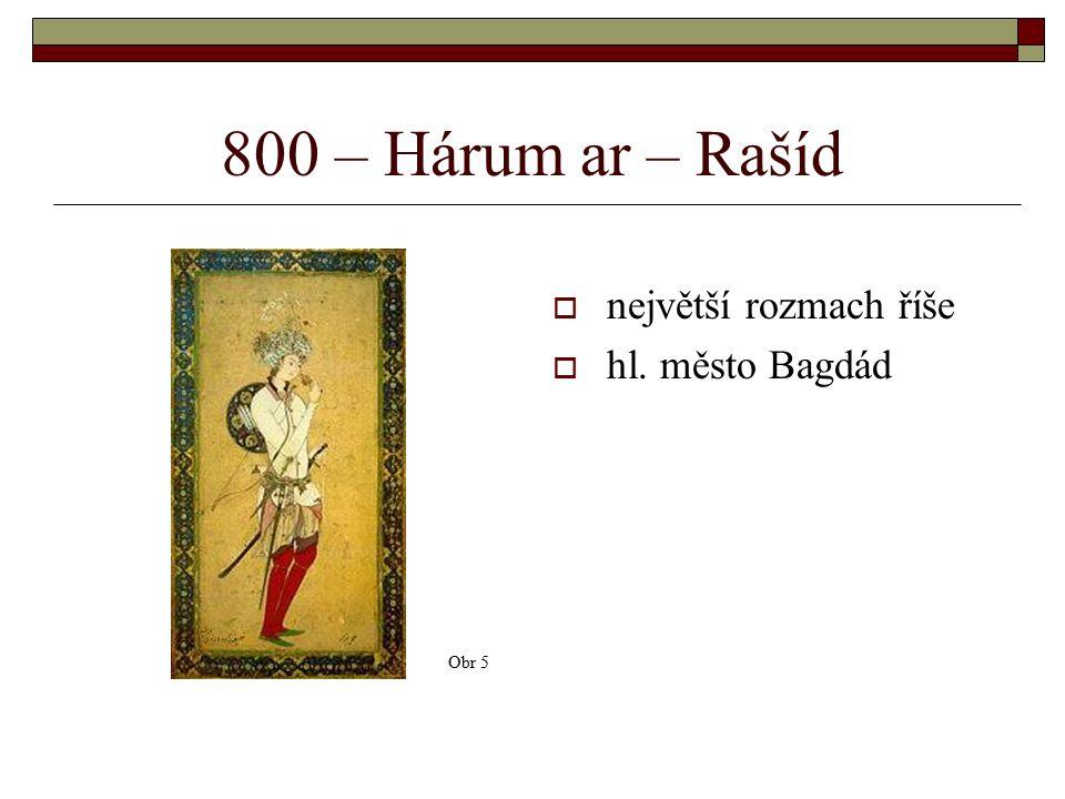 800 – Hárum ar – Rašíd  největší rozmach říše  hl. město Bagdád Obr 5