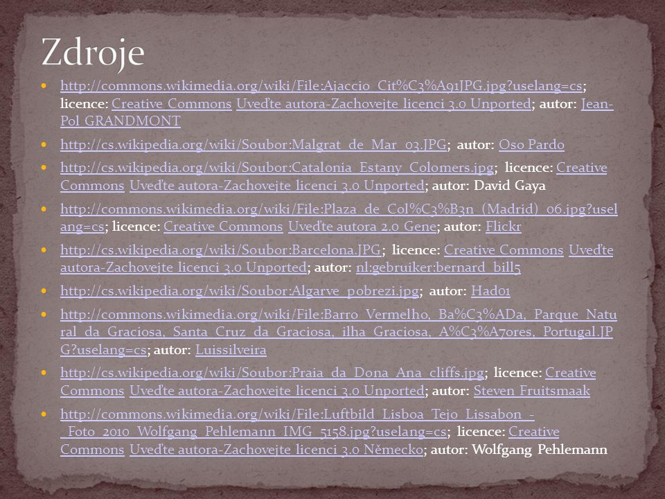 http://commons.wikimedia.org/wiki/File:Ajaccio_Cit%C3%A91JPG.jpg uselang=cs; licence: Creative Commons Uveďte autora-Zachovejte licenci 3.0 Unported; autor: Jean- Pol GRANDMONT http://commons.wikimedia.org/wiki/File:Ajaccio_Cit%C3%A91JPG.jpg uselang=csCreative CommonsUveďte autora-Zachovejte licenci 3.0 UnportedJean- Pol GRANDMONT http://cs.wikipedia.org/wiki/Soubor:Malgrat_de_Mar_03.JPG; autor: Oso Pardo http://cs.wikipedia.org/wiki/Soubor:Malgrat_de_Mar_03.JPGOso Pardo http://cs.wikipedia.org/wiki/Soubor:Catalonia_Estany_Colomers.jpg; licence: Creative Commons Uveďte autora-Zachovejte licenci 3.0 Unported; autor: David Gaya http://cs.wikipedia.org/wiki/Soubor:Catalonia_Estany_Colomers.jpgCreative CommonsUveďte autora-Zachovejte licenci 3.0 Unported http://commons.wikimedia.org/wiki/File:Plaza_de_Col%C3%B3n_(Madrid)_06.jpg usel ang=cs; licence: Creative Commons Uveďte autora 2.0 Gene; autor: Flickr http://commons.wikimedia.org/wiki/File:Plaza_de_Col%C3%B3n_(Madrid)_06.jpg usel ang=csCreative CommonsUveďte autora 2.0 GeneFlickr http://cs.wikipedia.org/wiki/Soubor:Barcelona.JPG; licence: Creative Commons Uveďte autora-Zachovejte licenci 3.0 Unported; autor: nl:gebruiker:bernard_bill5 http://cs.wikipedia.org/wiki/Soubor:Barcelona.JPGCreative CommonsUveďte autora-Zachovejte licenci 3.0 Unportednl:gebruiker:bernard_bill5 http://cs.wikipedia.org/wiki/Soubor:Algarve_pobrezi.jpg; autor: Had01 http://cs.wikipedia.org/wiki/Soubor:Algarve_pobrezi.jpgHad01 http://commons.wikimedia.org/wiki/File:Barro_Vermelho,_Ba%C3%ADa,_Parque_Natu ral_da_Graciosa,_Santa_Cruz_da_Graciosa,_ilha_Graciosa,_A%C3%A7ores,_Portugal.JP G uselang=cs; autor: Luissilveira http://commons.wikimedia.org/wiki/File:Barro_Vermelho,_Ba%C3%ADa,_Parque_Natu ral_da_Graciosa,_Santa_Cruz_da_Graciosa,_ilha_Graciosa,_A%C3%A7ores,_Portugal.JP G uselang=csLuissilveira http://cs.wikipedia.org/wiki/Soubor:Praia_da_Dona_Ana_cliffs.jpg; licence: Creative Commons Uveďte autora-Zachovejte licenci 3.0 Unported; autor: Steven 