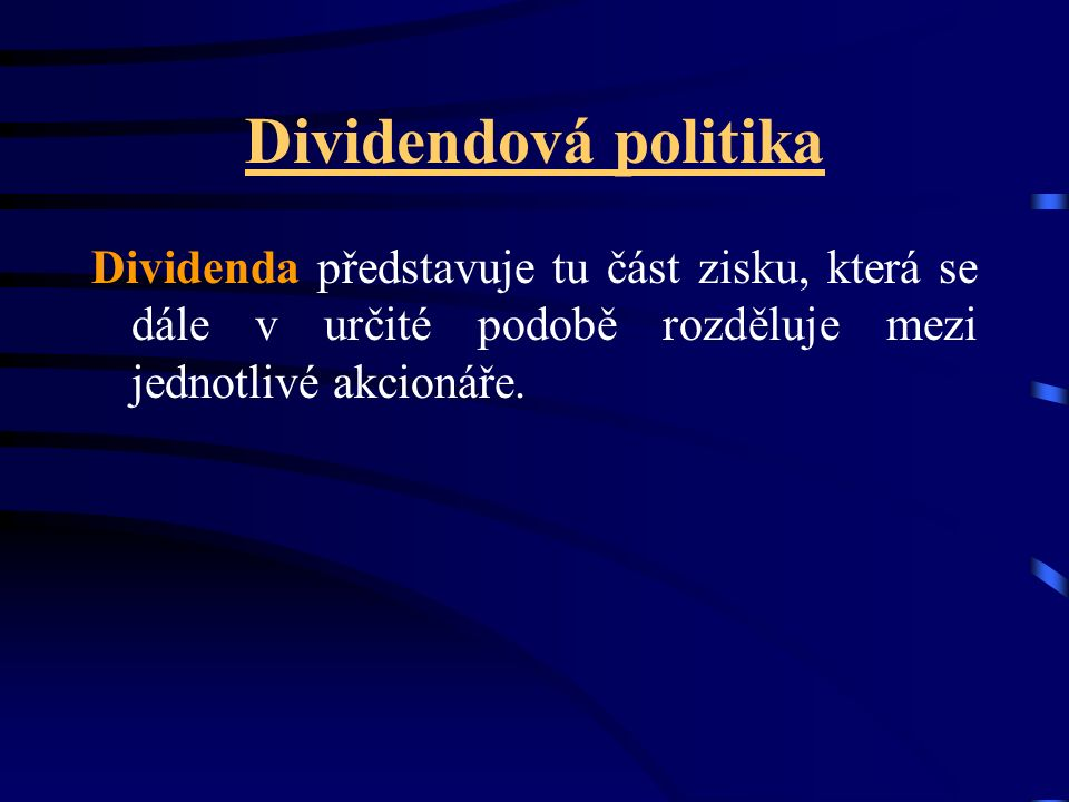 Dividendová politika Dividenda představuje tu část zisku, která se dále v určité podobě rozděluje mezi jednotlivé akcionáře.