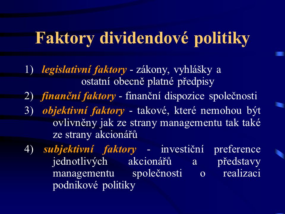Faktory dividendové politiky 1) legislativní faktory - zákony, vyhlášky a ostatní obecně platné předpisy 2) finanční faktory - finanční dispozice společnosti 3) objektivní faktory - takové, které nemohou být ovlivněny jak ze strany managementu tak také ze strany akcionářů 4) subjektivní faktory - investiční preference jednotlivých akcionářů a představy managementu společnosti o realizaci podnikové politiky