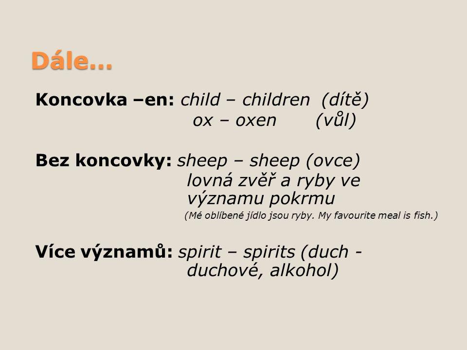 Dále… Koncovka –en: child – children (dítě) ox – oxen(vůl) Bez koncovky: sheep – sheep (ovce) lovná zvěř a ryby ve významu pokrmu (Mé oblíbené jídlo jsou ryby.
