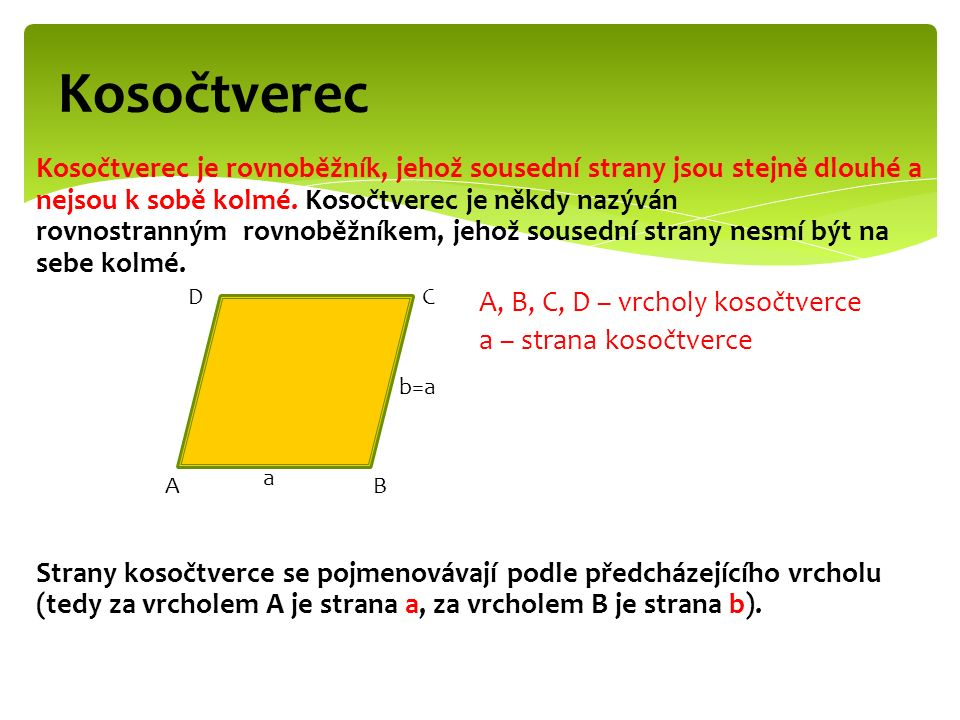Kosočtverec Kosočtverec je rovnoběžník, jehož sousední strany jsou stejně dlouhé a nejsou k sobě kolmé.