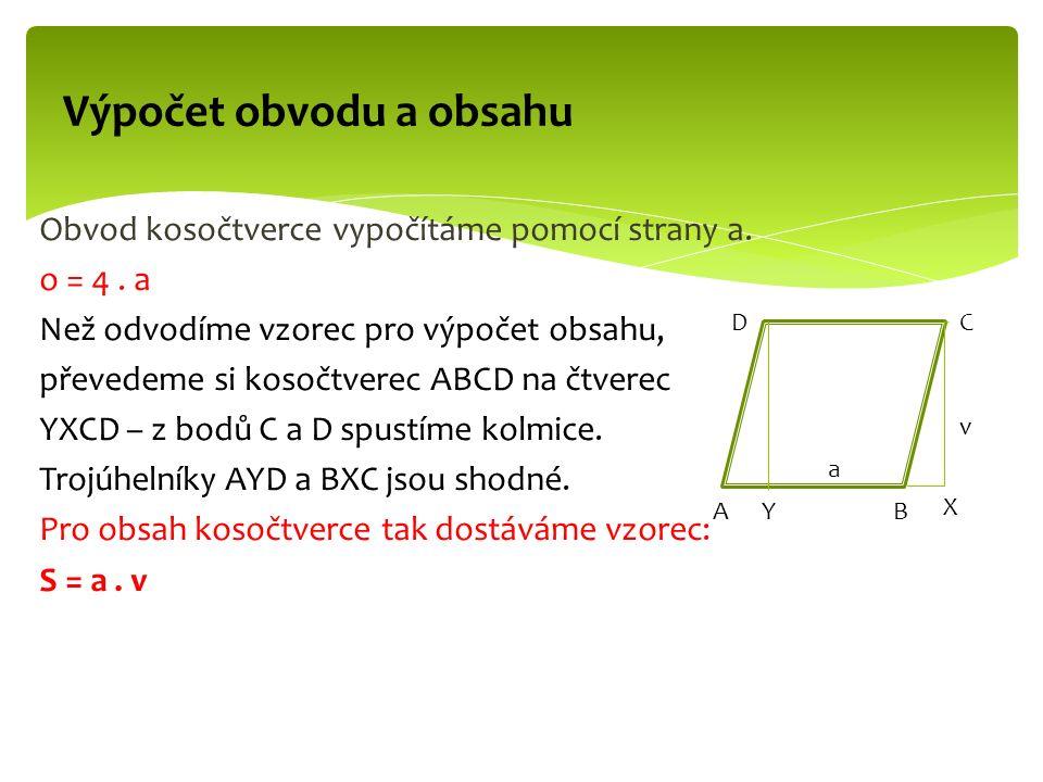 Obvod kosočtverce vypočítáme pomocí strany a. o = 4. a Než odvodíme vzorec pro výpočet obsahu, převedeme si kosočtverec ABCD na čtverec YXCD – z bodů