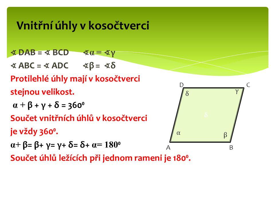 ∢ DAB = ∢ BCD ∢ α = ∢ γ ∢ ABC = ∢ ADC ∢ β = ∢ δ Protilehlé úhly mají v kosočtverci stejnou velikost. α + β + γ + δ = 360⁰ Součet vnitřních úhlů v koso
