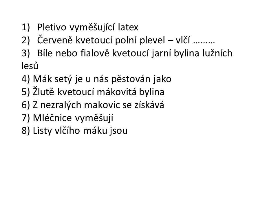 1)Pletivo vyměšující latex 2)Červeně kvetoucí polní plevel – vlčí ……… 3)Bíle nebo fialově kvetoucí jarní bylina lužních lesů 4) Mák setý je u nás pěstován jako 5) Žlutě kvetoucí mákovitá bylina 6) Z nezralých makovic se získává 7) Mléčnice vyměšují 8) Listy vlčího máku jsou