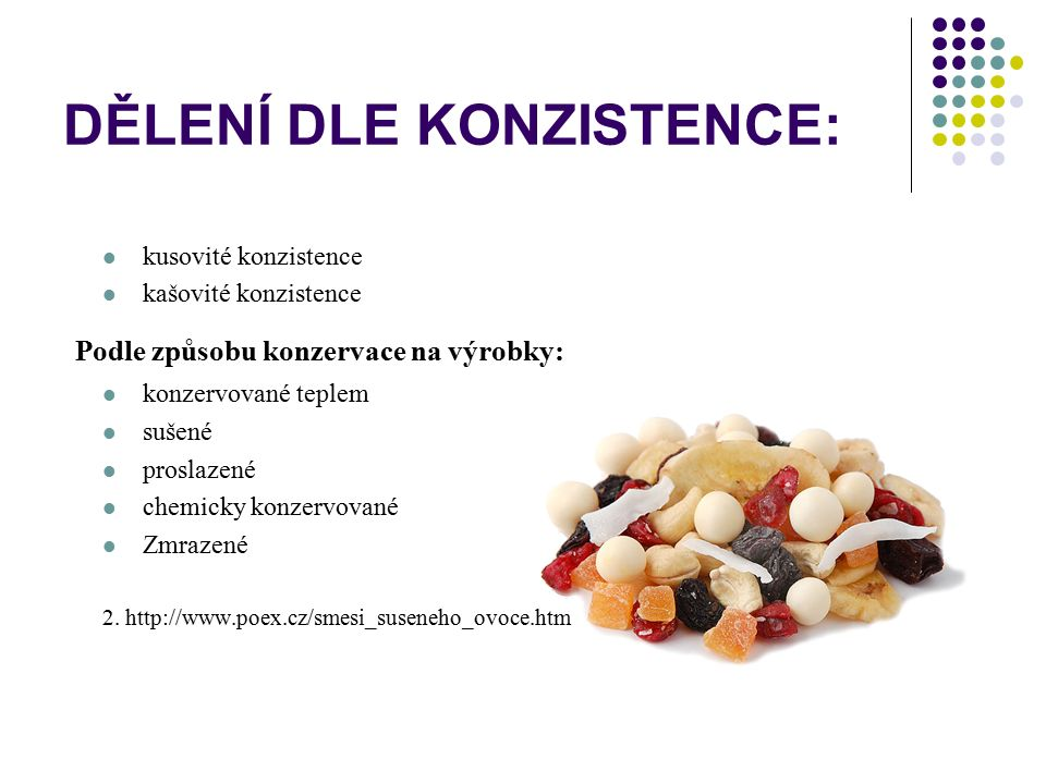 DĚLENÍ DLE KONZISTENCE: kusovité konzistence kašovité konzistence P odle způsobu konzervace na výrobky: konzervované teplem sušené proslazené chemicky
