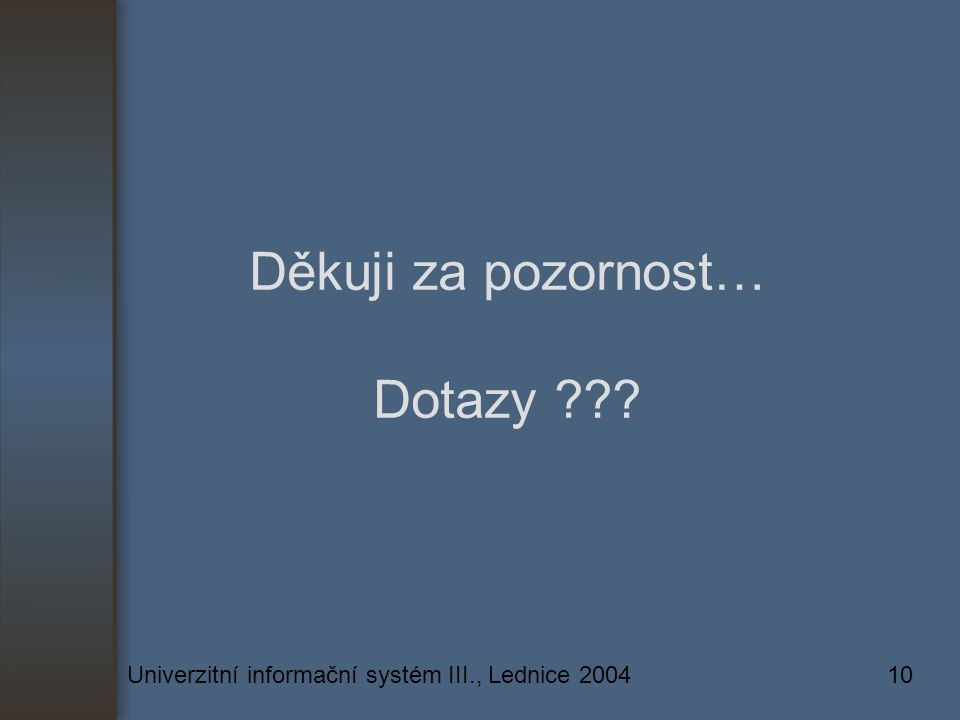 Univerzitní informační systém III., Lednice 200410 Děkuji za pozornost… Dotazy