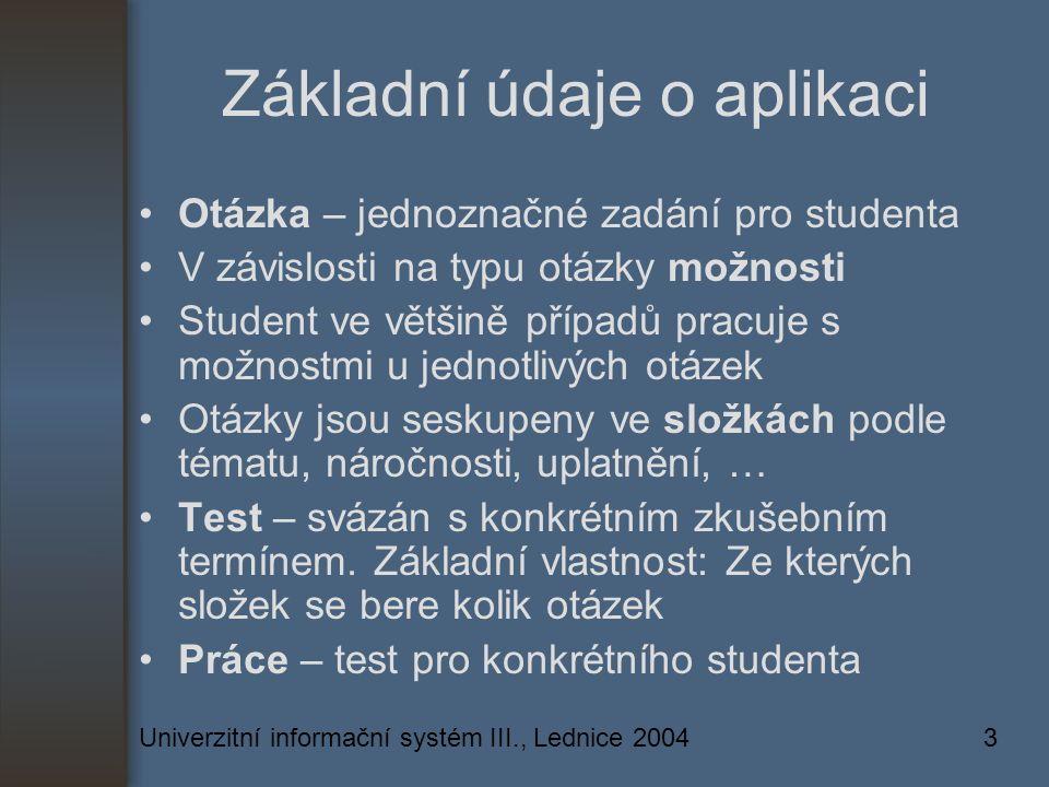 Univerzitní informační systém III., Lednice 20043 Základní údaje o aplikaci Otázka – jednoznačné zadání pro studenta V závislosti na typu otázky možnosti Student ve většině případů pracuje s možnostmi u jednotlivých otázek Otázky jsou seskupeny ve složkách podle tématu, náročnosti, uplatnění, … Test – svázán s konkrétním zkušebním termínem.