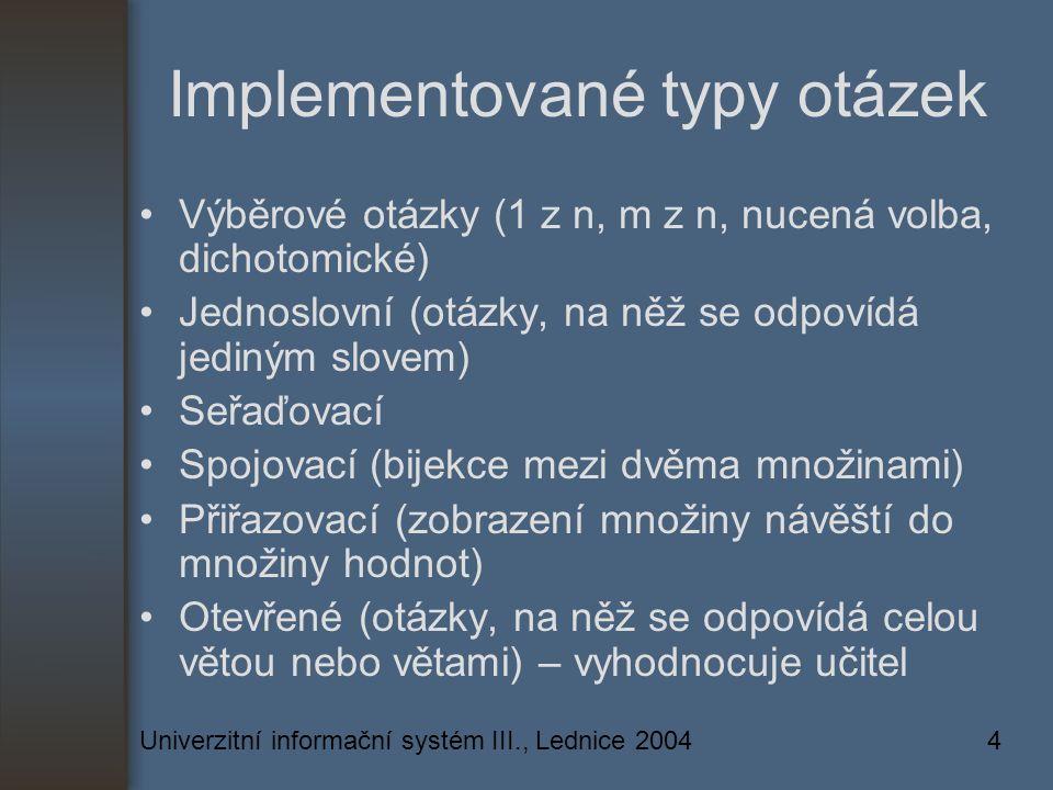 Univerzitní informační systém III., Lednice 20044 Implementované typy otázek Výběrové otázky (1 z n, m z n, nucená volba, dichotomické) Jednoslovní (otázky, na něž se odpovídá jediným slovem) Seřaďovací Spojovací (bijekce mezi dvěma množinami) Přiřazovací (zobrazení množiny návěští do množiny hodnot) Otevřené (otázky, na něž se odpovídá celou větou nebo větami) – vyhodnocuje učitel