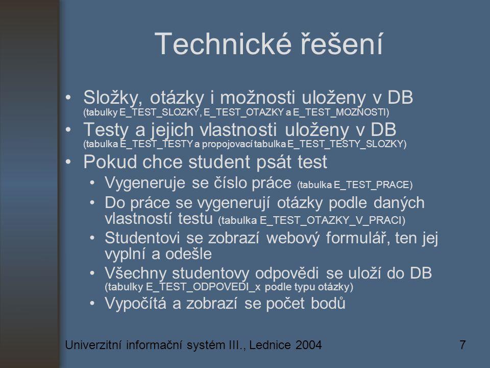 Univerzitní informační systém III., Lednice 20047 Technické řešení Složky, otázky i možnosti uloženy v DB (tabulky E_TEST_SLOZKY, E_TEST_OTAZKY a E_TEST_MOZNOSTI) Testy a jejich vlastnosti uloženy v DB (tabulka E_TEST_TESTY a propojovací tabulka E_TEST_TESTY_SLOZKY) Pokud chce student psát test Vygeneruje se číslo práce (tabulka E_TEST_PRACE) Do práce se vygenerují otázky podle daných vlastností testu (tabulka E_TEST_OTAZKY_V_PRACI) Studentovi se zobrazí webový formulář, ten jej vyplní a odešle Všechny studentovy odpovědi se uloží do DB (tabulky E_TEST_ODPOVEDI_x podle typu otázky) Vypočítá a zobrazí se počet bodů