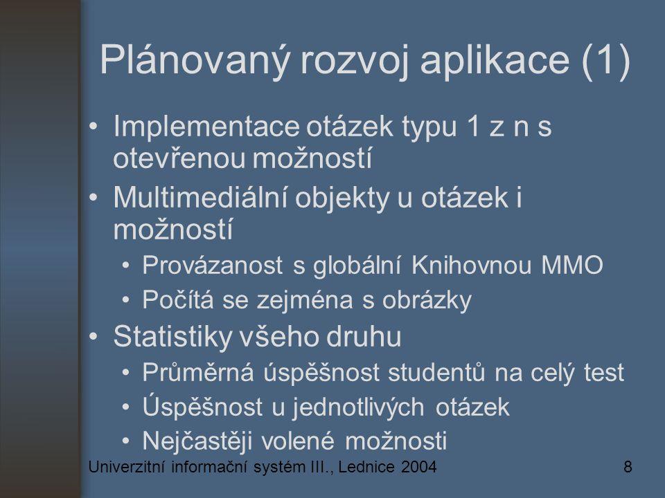 Univerzitní informační systém III., Lednice 20048 Plánovaný rozvoj aplikace (1) Implementace otázek typu 1 z n s otevřenou možností Multimediální objekty u otázek i možností Provázanost s globální Knihovnou MMO Počítá se zejména s obrázky Statistiky všeho druhu Průměrná úspěšnost studentů na celý test Úspěšnost u jednotlivých otázek Nejčastěji volené možnosti