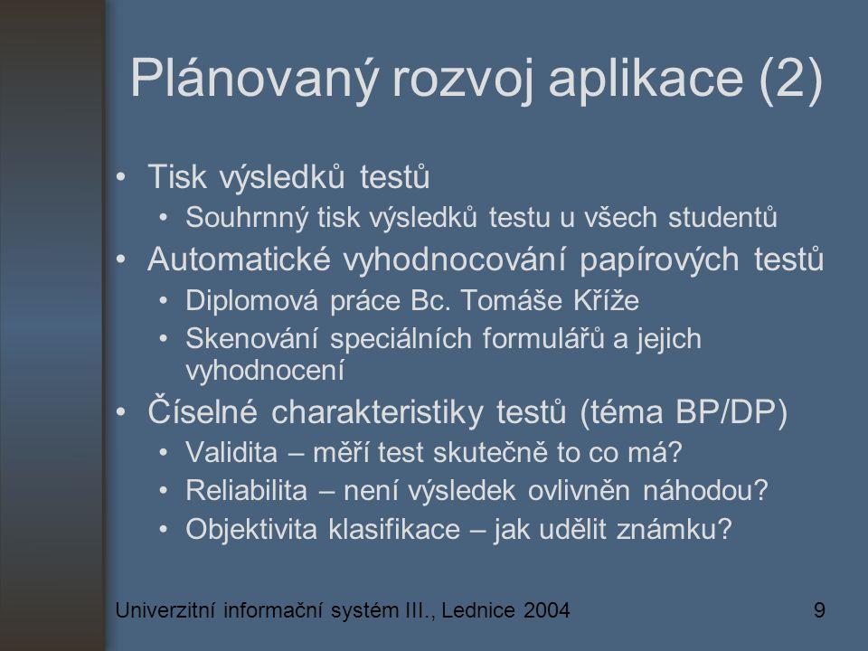 Univerzitní informační systém III., Lednice 20049 Plánovaný rozvoj aplikace (2) Tisk výsledků testů Souhrnný tisk výsledků testu u všech studentů Automatické vyhodnocování papírových testů Diplomová práce Bc.