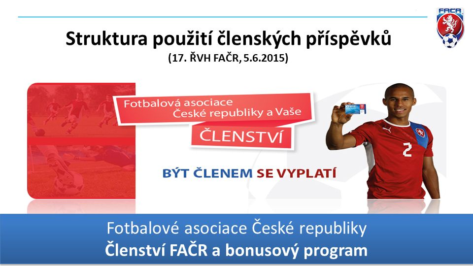 Fotbalové asociace České republiky Členství FAČR a bonusový program Fotbalové asociace České republiky Členství FAČR a bonusový program Struktura použití členských příspěvků (17.