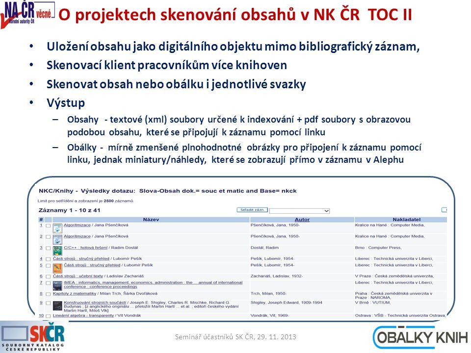 O projektech skenování obsahů v NK ČR TOC II Uložení obsahu jako digitálního objektu mimo bibliografický záznam, Skenovací klient pracovníkům více knihoven Skenovat obsah nebo obálku i jednotlivé svazky Výstup – Obsahy - textové (xml) soubory určené k indexování + pdf soubory s obrazovou podobou obsahu, které se připojují k záznamu pomocí linku – Obálky - mírně zmenšené plnohodnotné obrázky pro připojení k záznamu pomocí linku, jednak miniatury/náhledy, které se zobrazují přímo v záznamu v Alephu Seminář účastníků SK ČR, 29.