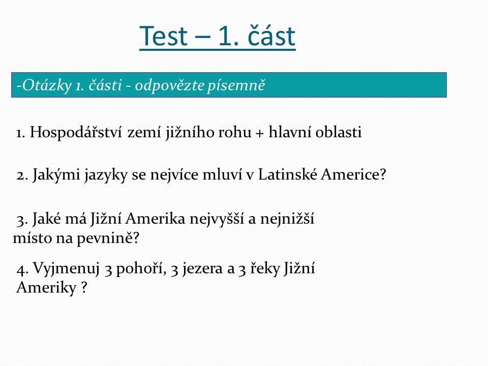 Test – 1. část 1. Hospodářství zemí jižního rohu + hlavní oblasti -Otázky 1. části - odpovězte písemně 3. Jaké má Jižní Amerika nejvyšší a nejnižší mí