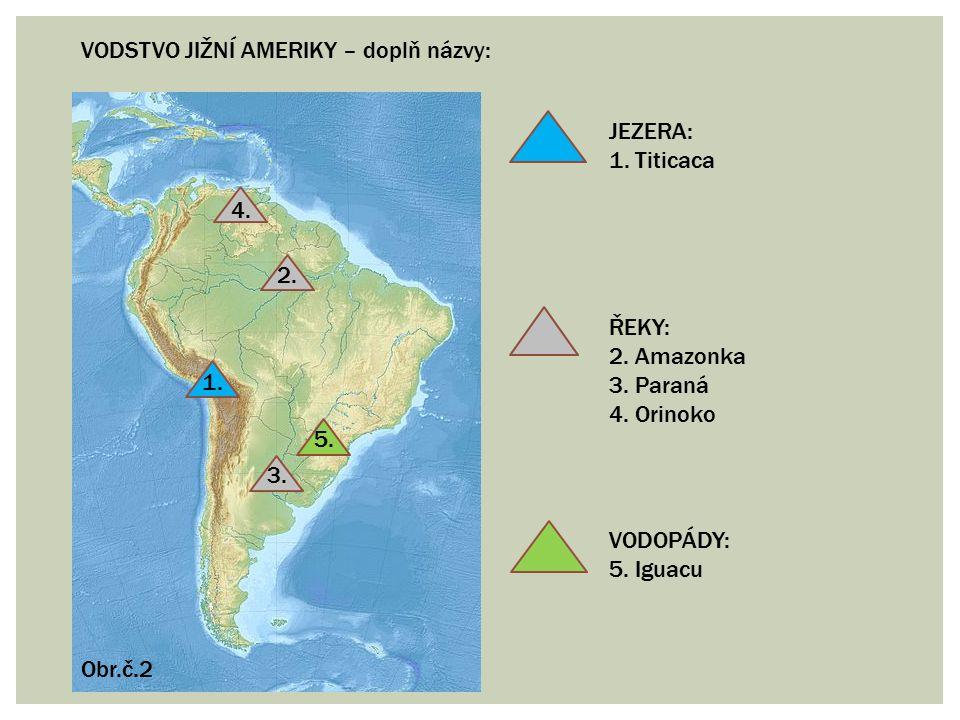 VODSTVO JIŽNÍ AMERIKY – doplň názvy: 1. 2. 3. 4. 5. JEZERA: 1. Titicaca ŘEKY: 2. Amazonka 3. Paraná 4. Orinoko VODOPÁDY: 5. Iguacu Obr.č.2