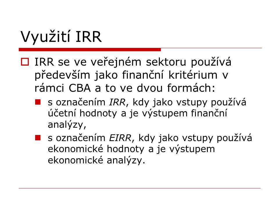 Využití IRR  IRR se ve veřejném sektoru používá především jako finanční kritérium v rámci CBA a to ve dvou formách: s označením IRR, kdy jako vstupy používá účetní hodnoty a je výstupem finanční analýzy, s označením EIRR, kdy jako vstupy používá ekonomické hodnoty a je výstupem ekonomické analýzy.