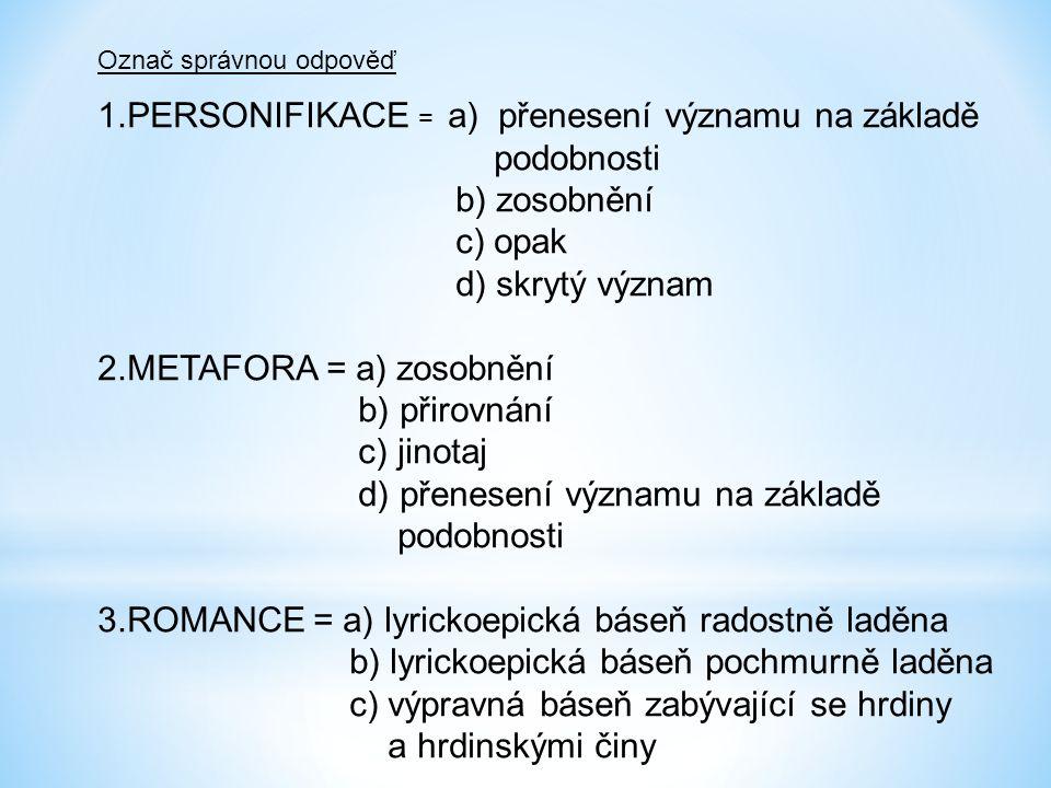 Označ správnou odpověď 1.PERSONIFIKACE = a) přenesení významu na základě podobnosti b) zosobnění c) opak d) skrytý význam 2.METAFORA = a) zosobnění b) přirovnání c) jinotaj d) přenesení významu na základě podobnosti 3.ROMANCE = a) lyrickoepická báseň radostně laděna b) lyrickoepická báseň pochmurně laděna c) výpravná báseň zabývající se hrdiny a hrdinskými činy