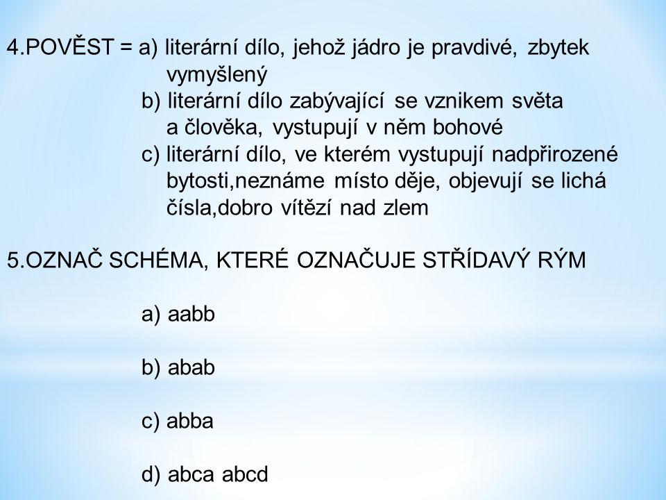 6.KONTRAST = a) opak b) nové slovo c) zastaralý výraz 7.EPIKA = a) vyjádření děje b) vyjádření pocitu 8.LITERÁRNÍ POJEM LEGENDA = a) životopis světce b) výpravná epická báseň zabývající se hrdiny c) báseň popisující přírodu 9.ARCHAISMUS = a) novotvar b) zastaralý výraz c) životopis