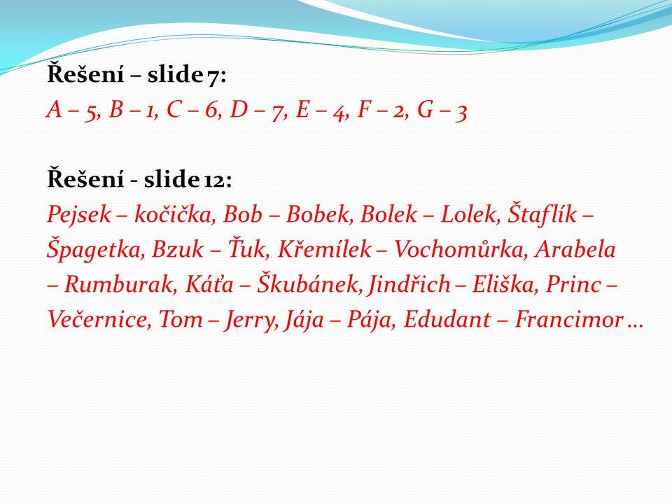 Řešení – slide 7: A – 5, B – 1, C – 6, D – 7, E – 4, F – 2, G – 3 Řešení - slide 12: Pejsek – kočička, Bob – Bobek, Bolek – Lolek, Štaflík – Špagetka, Bzuk – Ťuk, Křemílek – Vochomůrka, Arabela – Rumburak, Káťa – Škubánek, Jindřich – Eliška, Princ – Večernice, Tom – Jerry, Jája – Pája, Edudant – Francimor …